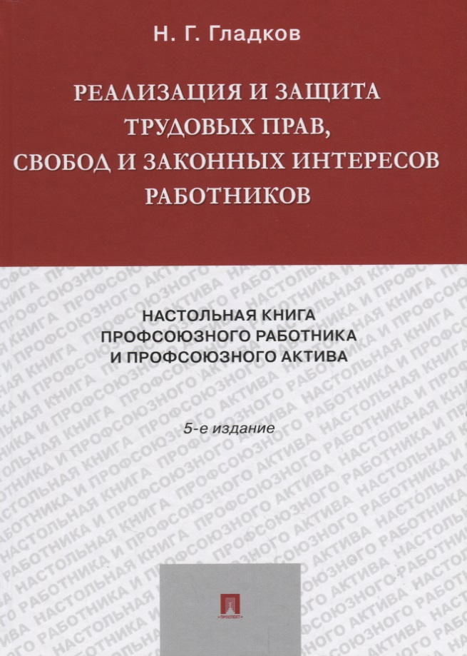Реализация и защита трудовых прав, свобод и законных интересов работников. Настольная книга профсоюзного работника и профсоюзного актива