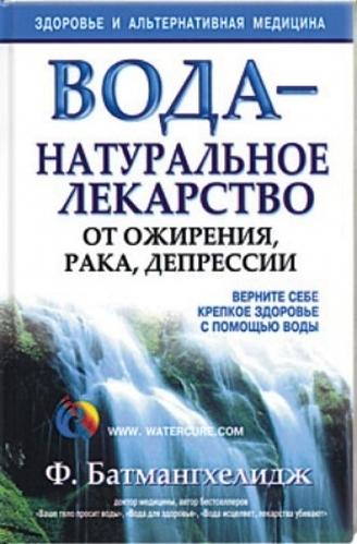 Батмангхелидж Ф. Вода натуральное лекарство от ожирения, рака, депрессии борец лекарство от рака