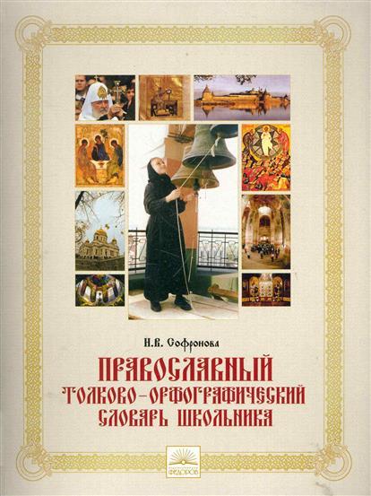 Софронова Н.: Православный толково-орфограф. словарь школьника
