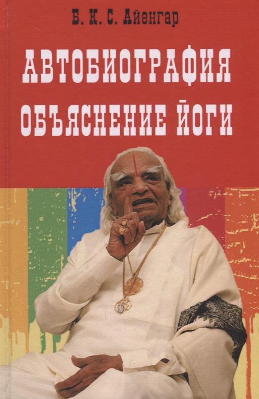 Айенгар Б. Автобиография. Объяснение йоги ISBN: 9785897505029 дряньё автобиография