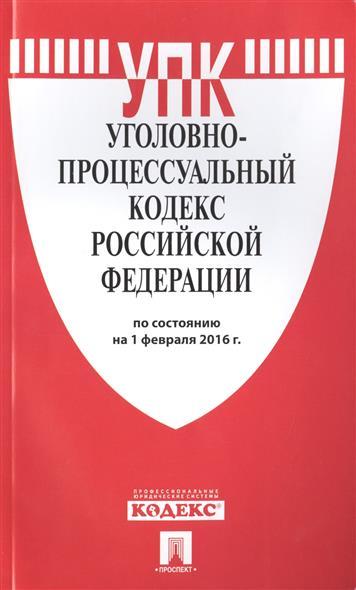 Уголовно-процессуальный кодекс Российской Федерации по состоянию на 1 февраля 2016 г.