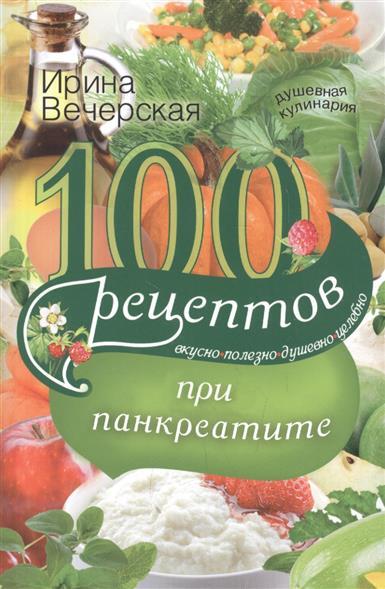 Вечерская И. 100 рецептов при панкреатите. Вкусно. Полезно. Душевно. Целебно 100 рецептов при повышенном холестерине вкусно полезно душевно целебно