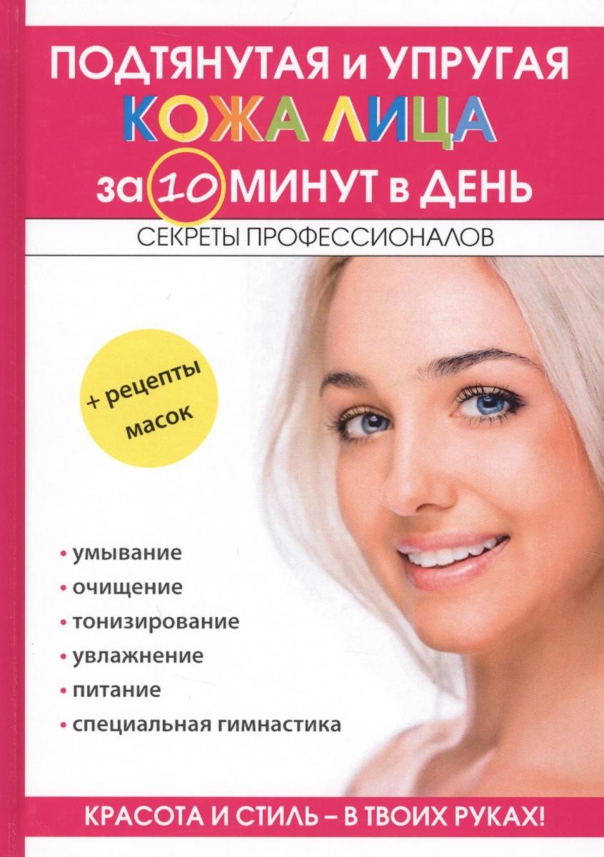 Подтянутая и упругая кожа лица за 10 минут в день. Секреты профессионалов + Рецепты масок