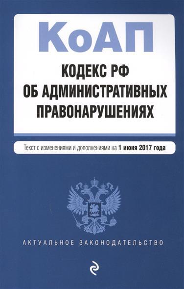 Кодекс Российской Федерации об административных правонарушениях. Текст с изенениями и дополнениями на 1 июня 2017 года