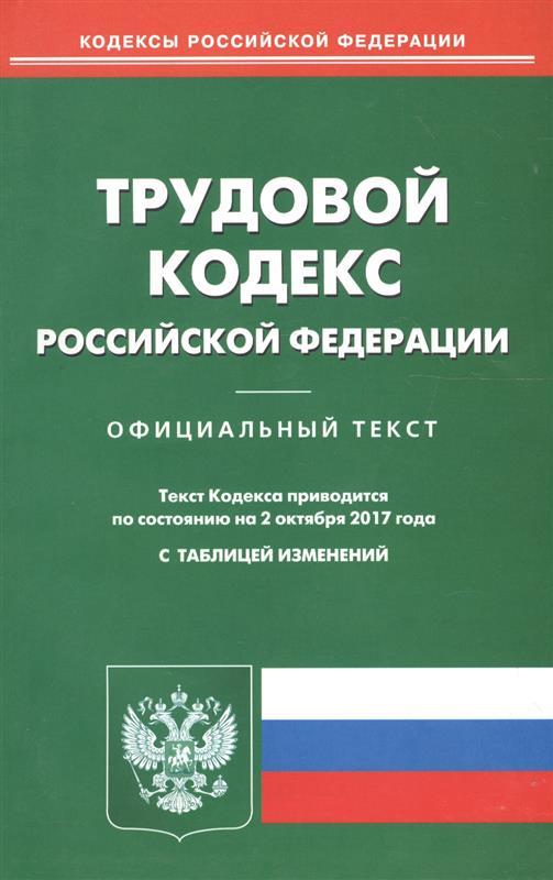 Трудовой кодекс Российской Федерации. Официальный текст. По состянию на 2 октября 2017 года с таблицей изменений