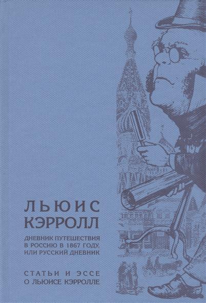 Кэрролл Л., Честертон Г., Вулф В., Борхес Х. и др. Дневник путешествия в Россию в 1867 году, или Русский дневник. Статьи и эссе о Льюисе Кэрролле
