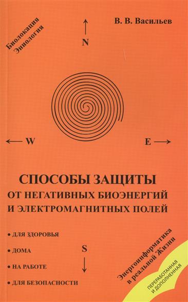 Васильев В. Способы защиты от негативных биоэнергий и электромагнитных полей ISBN: 9785000537589 расчёты электромагнитных полей