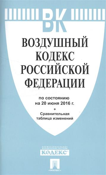 Воздушный кодекс Российской Федерации по состоянию на 20 июня 2016 года + сравнительная таблица изменений