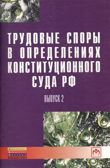 Трудовые споры в определениях Конституционного суда РФ. Выпуск 2