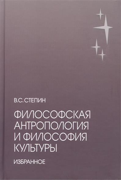 Степин В. Философская антропология и философия культуры. Избранное