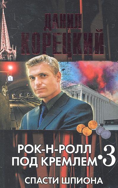 Корецкий Д. Рок-н-ролл под Кремлем 3 Спасти шпиона корецкий д а рок н ролл под кремлем кн 2 найти шпиона