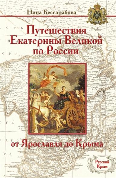 Бессарабова Н. Путешествия Екатерины Великой по России: от Ярославля до Крыма