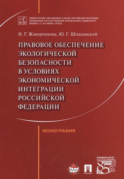 Правовое обеспечение экологической безопасности в условиях экономической интеграции Российской Федерации. Монография