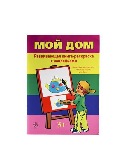 Смирнова М. (ред.) Мой дом. Развивающая книга-раскраска с наклейками. Развиваем мелкую моторику, внимание и память, учим буквы