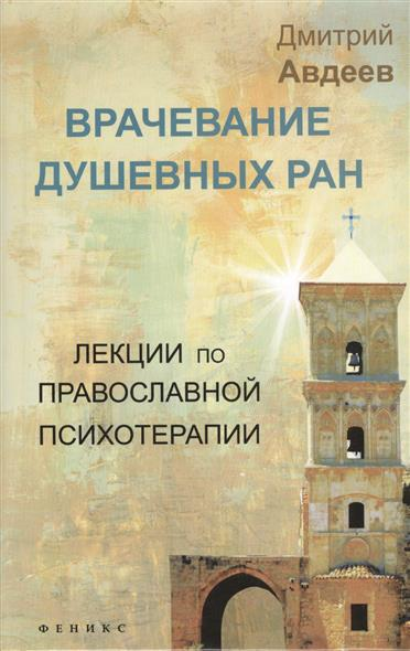 Авдеев Д. Врачевание душевных ран. Лекции по православной психотерапии
