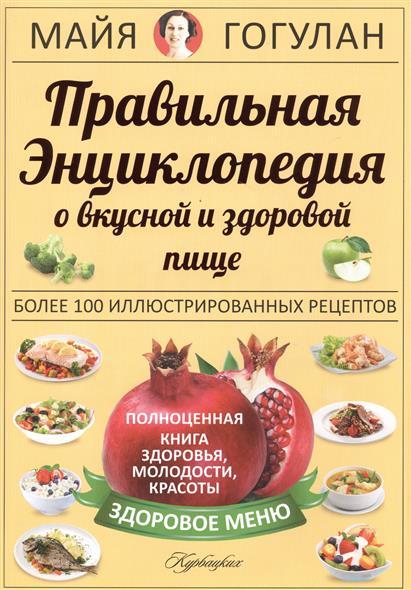 Правильная энциклопедия о вкусной и здоровой пище. Полноценная книга здоровья, молодости, красоты. Более 1000 иллюстрированных рецепта