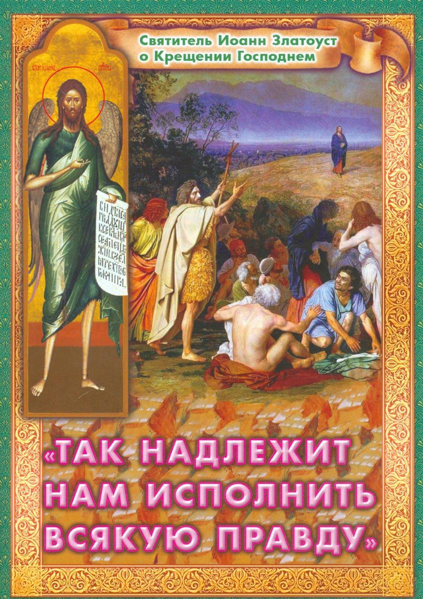 Ходаков И. (сост.) Так надлежит нам исполнить всякую правду. Святитель Иоанн Златоуст о Крещении Господнем скажи нам правду