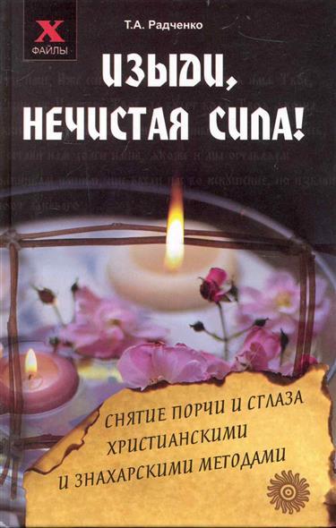 Радченко Т. Изыди нечистая сила Снятие порчи и сглаза... валентин пикуль нечистая сила том 1