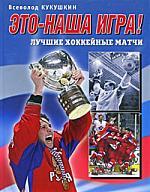 Кукушкин В.В. Это - наша игра Лучшие хоккейные матчи 1954-2008