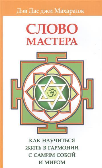 Дэв Дас джи Махарадж Слово Мастера. Как научиться жить в гармонии с самим собой и миром цена