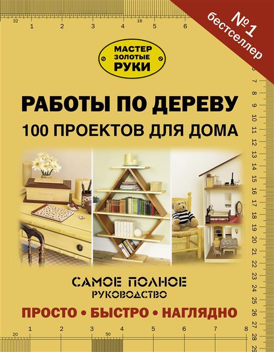Юрищева И. (ред.) Работы по дереву. 100 проектов для дома