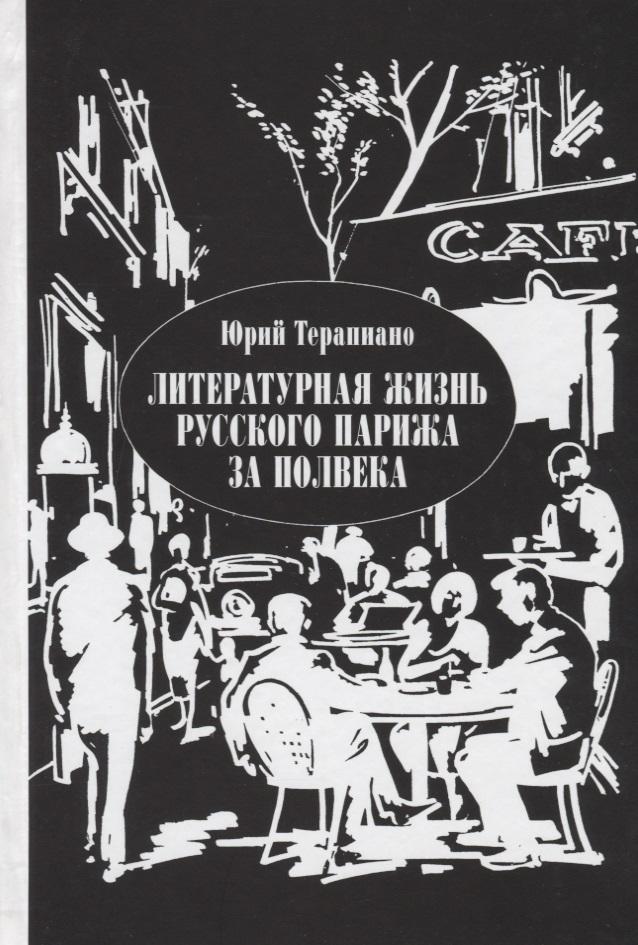 Терапиано Ю. Литературная жизнь русского Парижа за полвека (1924-1974). Эссе, воспоминания, статьи просто жизнь воспоминания