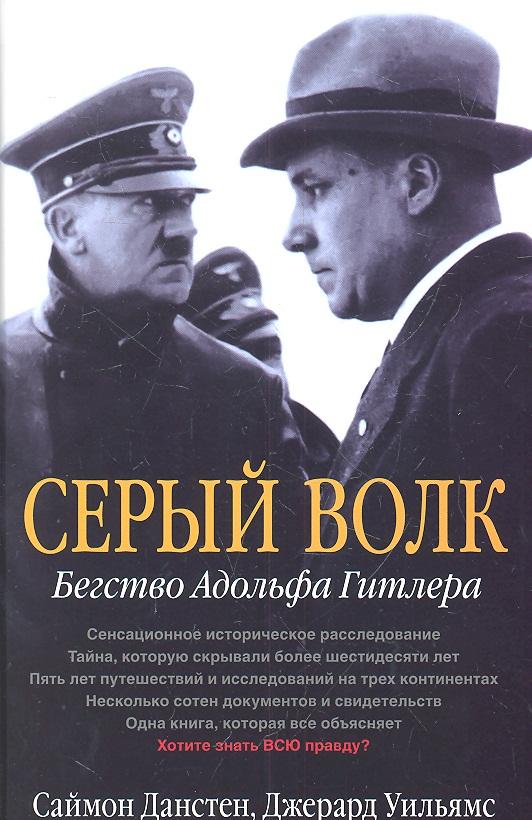 Данстен С., Уильямс Дж. Серый волк. Бегство Адольфа Гитлера. Сенсационное историческое расследование. Тайна, которую скрывали более шестидесяти лет. Пять лет путешествий и исследований на трех континентах. Несколько сотен документов и свидетельств ISBN: 9785981245787