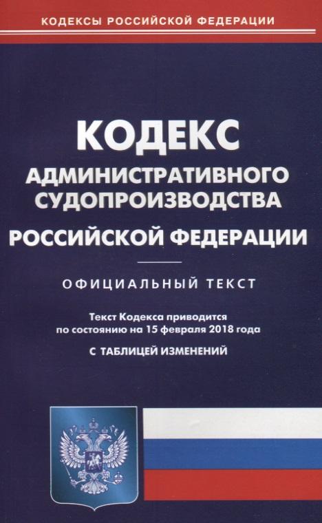 Кодекс административного судопроизводства Российской Федерации. Официальный текст. По состоянию на 15 февраля 2018 года. С таблицей изменений