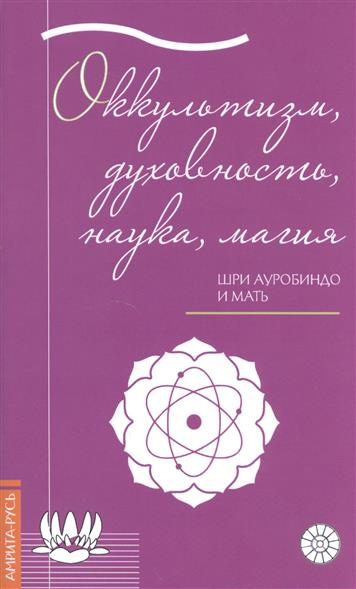 Шри Ауробиндо и Мать Оккультизм, духовность, наука, магия