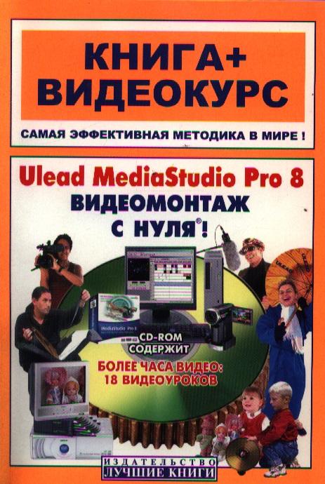 Крымов Б. (ред.) Ulead MediaStudio Pro 8 Видеомонтаж с нуля ISBN: 9785936730771 эшли кеннеди видеомонтаж в avid media composer 7