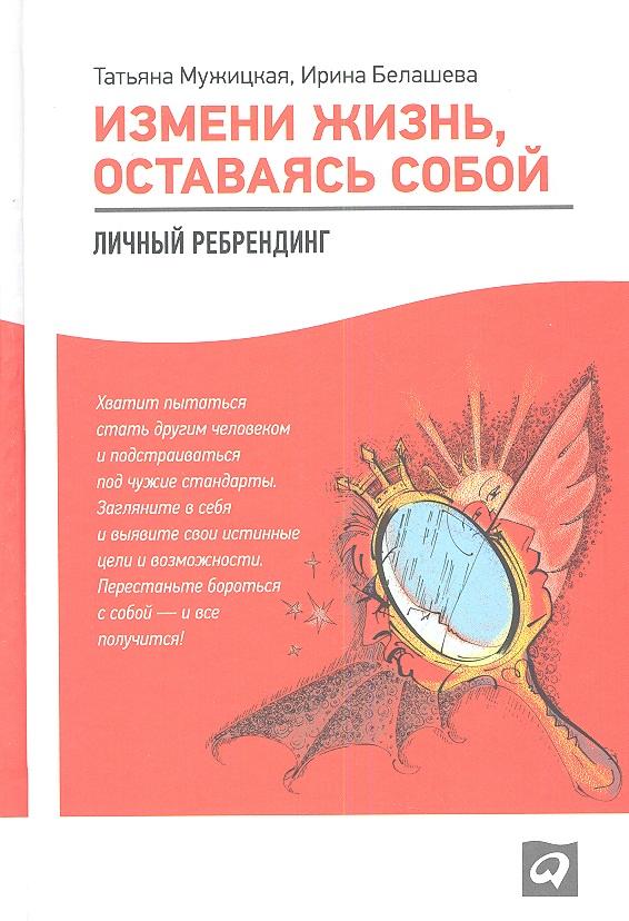 Мужицкая Т., Белашева И. Измени жизнь, оставаясь собой. Личный ребрендинг