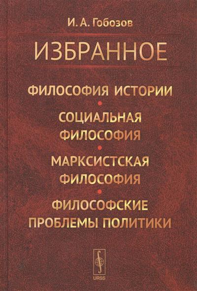 Гобозов И. Избранное. Философия истории. Социальная философия. Марксистская философия. Философские проблемы политики ISBN: 9785971034421 олег старчен нефалесова философия старченство isbn 9785449324887