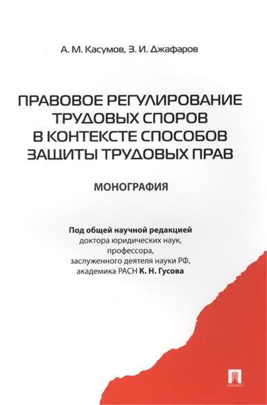 Касумов А., Джафаров З. Правовое регулирование трудовых споров в контексте способов защиты трудовых прав Монография