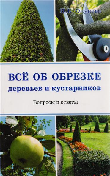 Окунева И. Все об обрезке деревьев и кустарников Вопросы и ответы