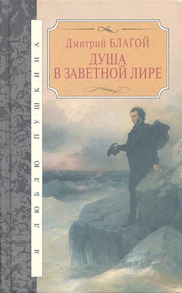 Благой Д. Душа в заветной лире. Очерки жизни и творчества Пушкина