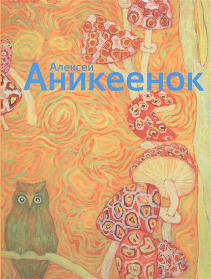 Галеев И. (сост.) Алексей Аникеенок 1925-1984. Живопись алексей валерьевич палысаев дар