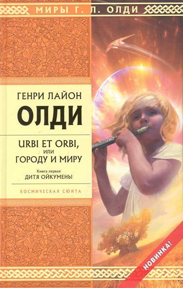 URBI ET ORBI или Городу и миру Кн.1 Дитя Ойкумены