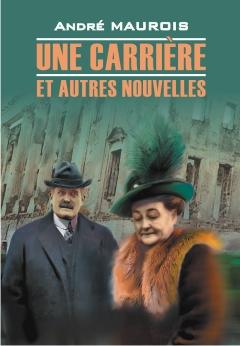 Maurois A. Une Carriere et Autres Nouvelles. Книга для чтения на французском языке пышка boule de suif книга для чтения на французском языке неадаптированная