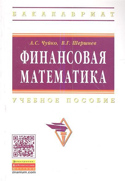 Чуйко А., Шершнев В. Финансовая математика. Учебное пособие математика учебное пособие