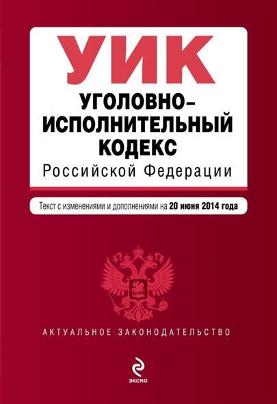 Уголовно-исполнительный кодекс Российской Федерации. Текст с изменениями и дополнениями на 20 июня 2014 года