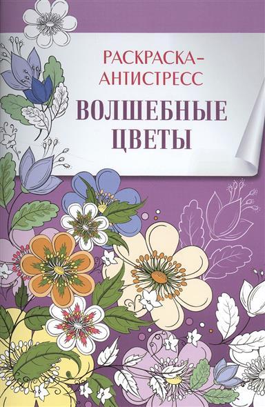 Волшебные цветы. Раскраска-антистресс