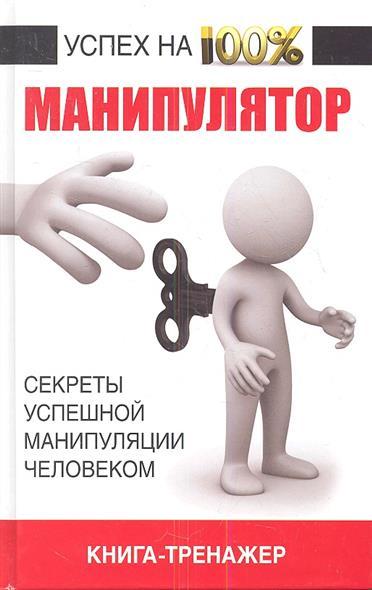 Манипулятор. Секреты успешной манипуляции человеком. Книга-тренажер