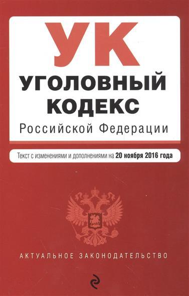 Уголовный кодекс Россойской Федерации. Текст с изменениями и дополнениями на 20 ноября 2016 года