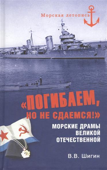 Шигин В. Погибаем, но не сдаемся! Морские драмы Великой Отечественной