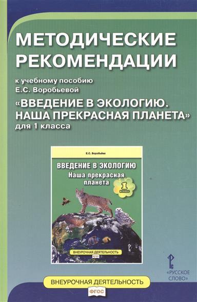 """Методические рекомендации к учебному пособию Е.С. Воробьева """"Введение в экологию. Наша прекрасная планета"""" для 1 класса"""