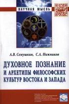 Духовное познание и архетипы философских культур Востока и Запада: Монография
