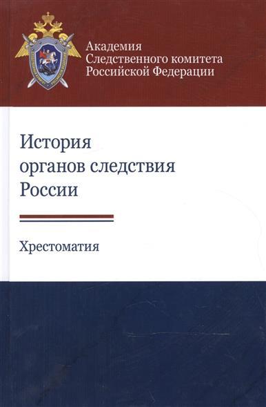 История органов следствия России. Хрестоматия