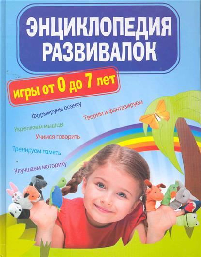 Энциклопедия развивалок Развивающие игры от 0 до 7 лет