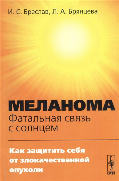 6602f1634bec Бреслав И., Брянцева Л. Меланома. Фатальная связь с солнцем. Как защитить