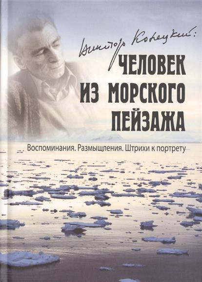 Виктор Конецкий: Человек из морского пейзажа. Воспоминания. Размышления. Штрихи к портрету